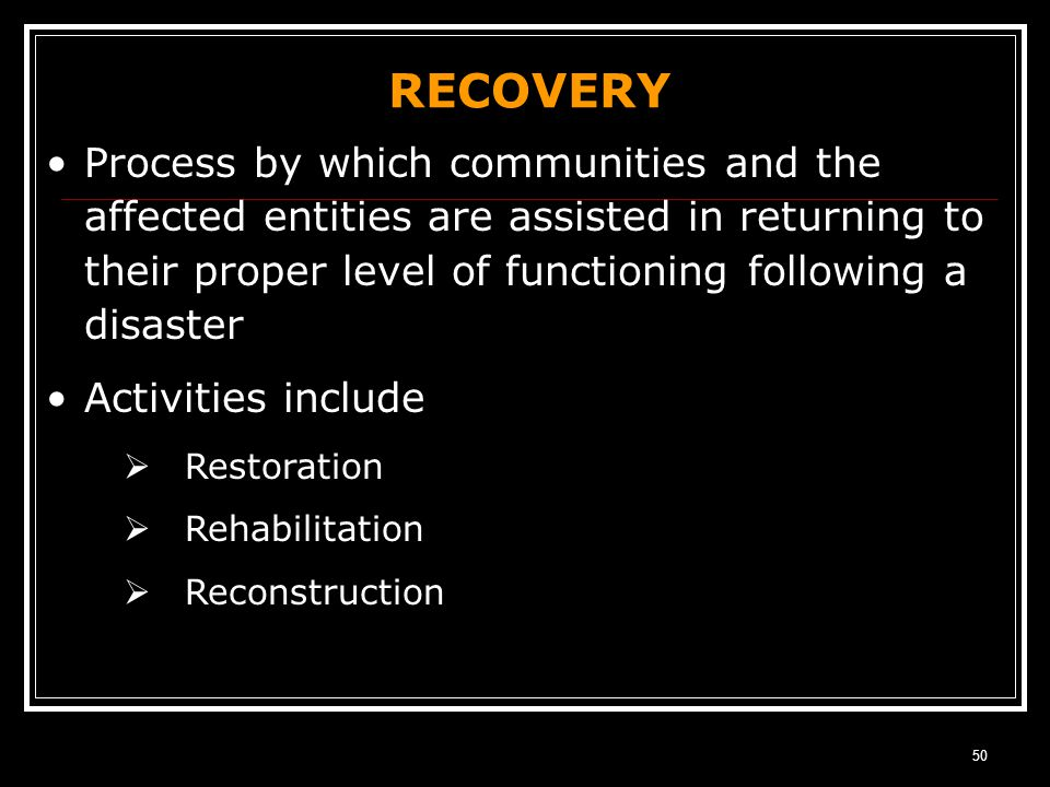 RECOVERY Process by which communities and the affected entities are assisted in returning to their proper level of functioning following a disaster.