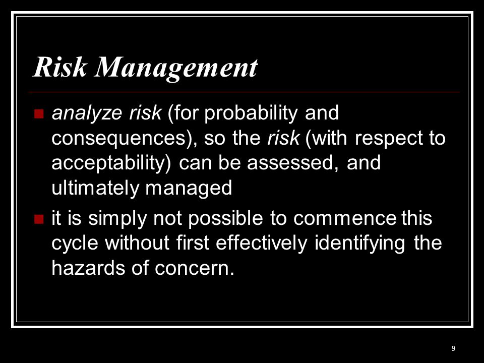 Risk Management analyze risk (for probability and consequences), so the risk (with respect to acceptability) can be assessed, and ultimately managed.