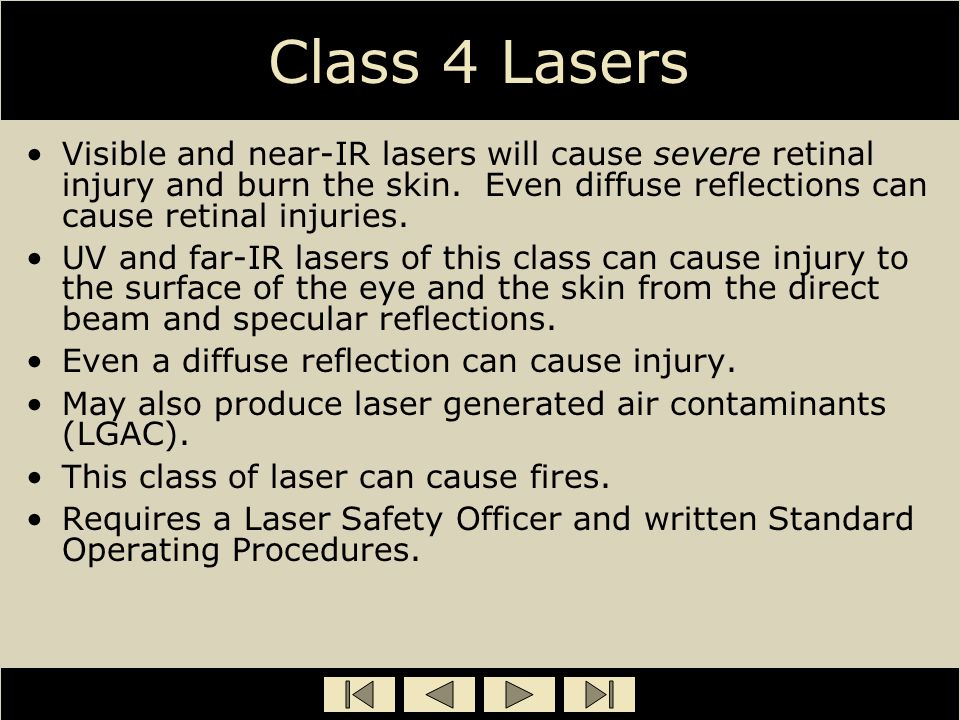 Class 4 Lasers Visible and near-IR lasers will cause severe retinal injury and burn the skin. Even diffuse reflections can cause retinal injuries.