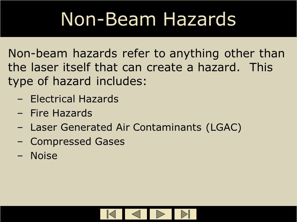 Non-Beam Hazards Non-beam hazards refer to anything other than the laser itself that can create a hazard. This type of hazard includes: