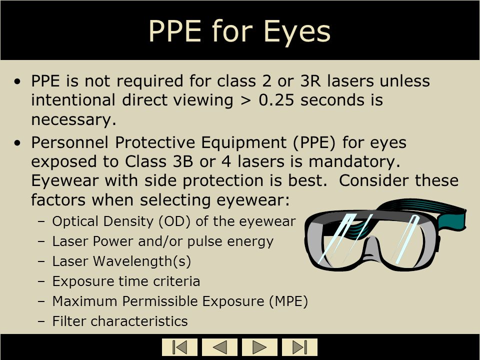 PPE for Eyes PPE is not required for class 2 or 3R lasers unless intentional direct viewing > 0.25 seconds is necessary.