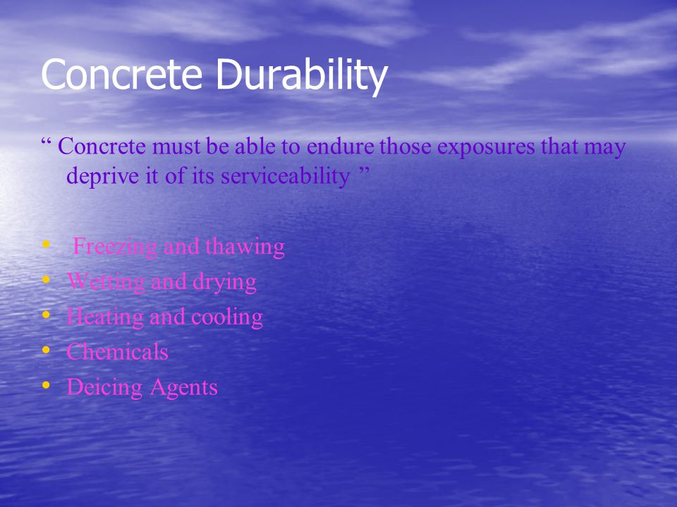 Concrete Durability Concrete must be able to endure those exposures that may deprive it of its serviceability