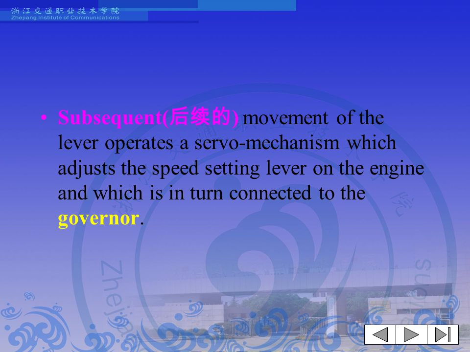Subsequent(后续的) movement of the lever operates a servo-mechanism which adjusts the speed setting lever on the engine and which is in turn connected to the governor.