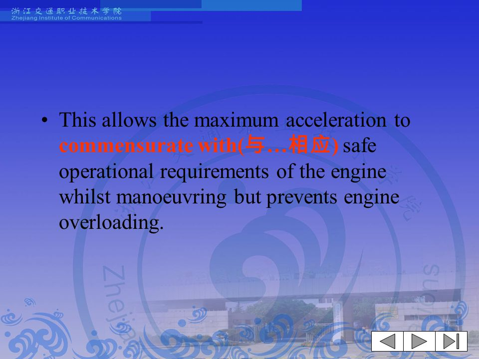 This allows the maximum acceleration to commensurate with(与…相应) safe operational requirements of the engine whilst manoeuvring but prevents engine overloading.