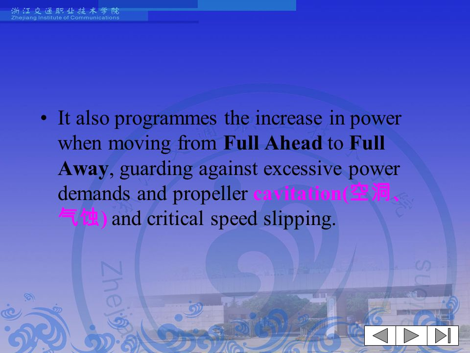 It also programmes the increase in power when moving from Full Ahead to Full Away, guarding against excessive power demands and propeller cavitation(空洞、气蚀) and critical speed slipping.