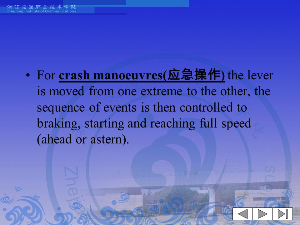 For crash manoeuvres(应急操作) the lever is moved from one extreme to the other, the sequence of events is then controlled to braking, starting and reaching full speed (ahead or astern).