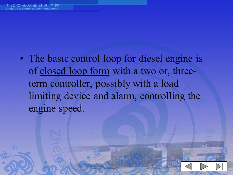The basic control loop for diesel engine is of closed loop form with a two or, three-term controller, possibly with a load limiting device and alarm, controlling the engine speed.