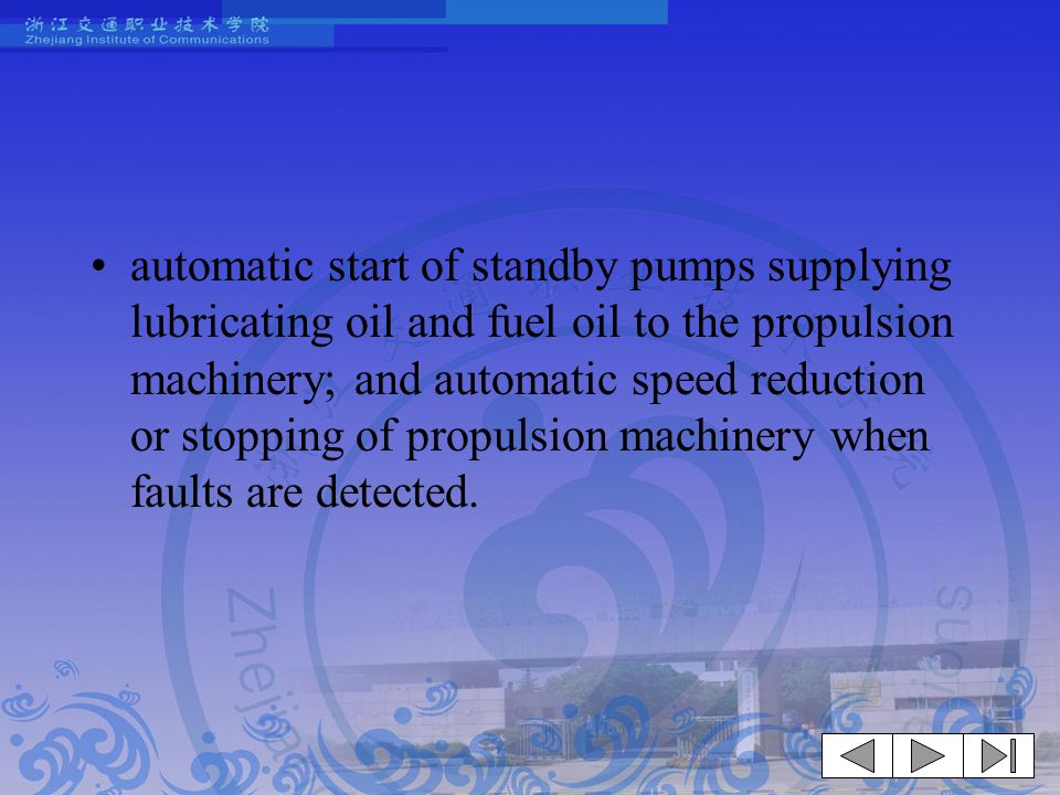 automatic start of standby pumps supplying lubricating oil and fuel oil to the propulsion machinery; and automatic speed reduction or stopping of propulsion machinery when faults are detected.