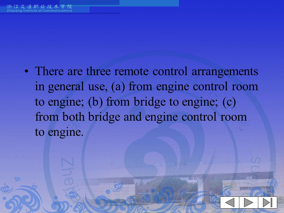 There are three remote control arrangements in general use, (a) from engine control room to engine; (b) from bridge to engine; (c) from both bridge and engine control room to engine.