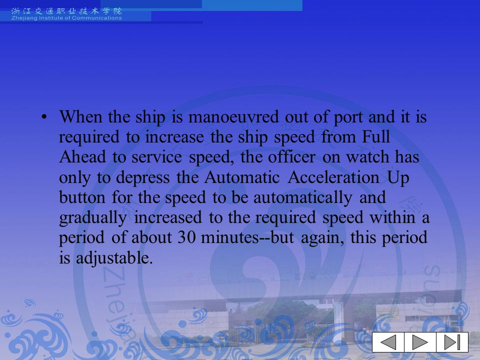 When the ship is manoeuvred out of port and it is required to increase the ship speed from Full Ahead to service speed, the officer on watch has only to depress the Automatic Acceleration Up button for the speed to be automatically and gradually increased to the required speed within a period of about 30 minutes--but again, this period is adjustable.
