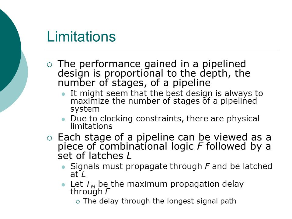 Limitations The performance gained in a pipelined design is proportional to the depth, the number of stages, of a pipeline.