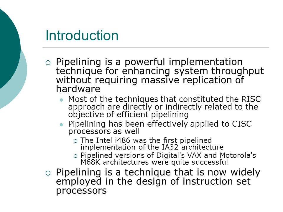 Introduction Pipelining is a powerful implementation technique for enhancing system throughput without requiring massive replication of hardware.