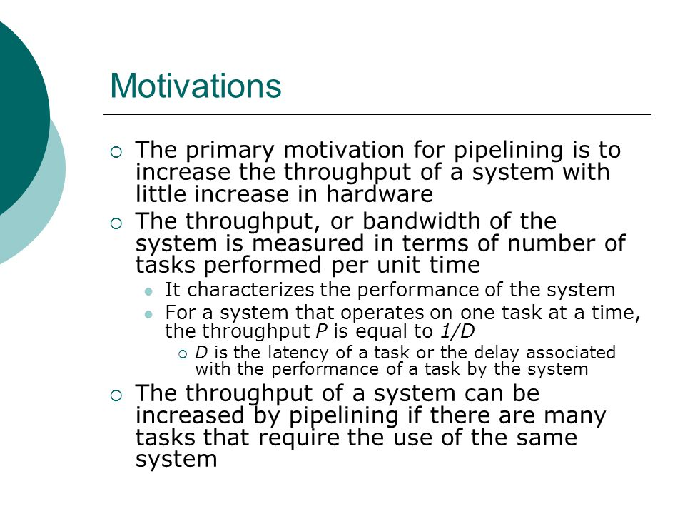 Motivations The primary motivation for pipelining is to increase the throughput of a system with little increase in hardware.