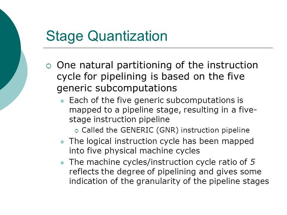 Stage Quantization One natural partitioning of the instruction cycle for pipelining is based on the five generic subcomputations.