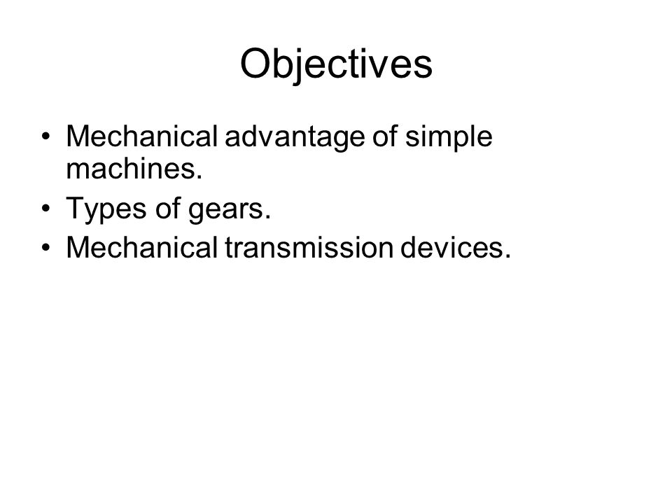 Objectives Mechanical advantage of simple machines. Types of gears.