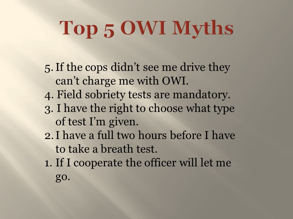 Top 5 OWI Myths 5. If the cops didn't see me drive they can't charge me with OWI. 4. Field sobriety tests are mandatory.