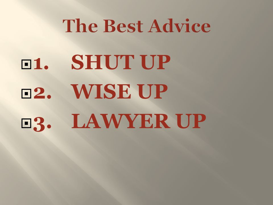 The Best Advice 1. SHUT UP 2. WISE UP 3. LAWYER UP