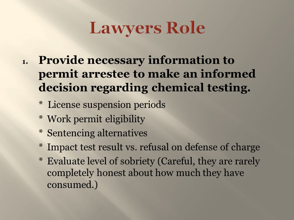 Lawyers Role Provide necessary information to permit arrestee to make an informed decision regarding chemical testing.