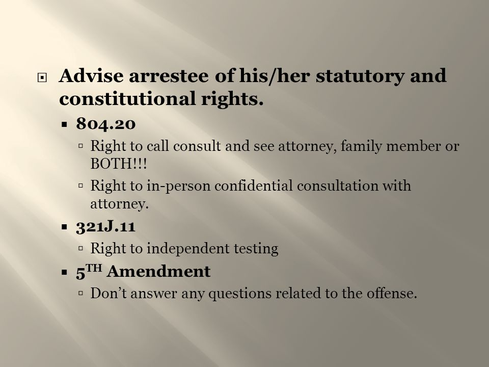 Advise arrestee of his/her statutory and constitutional rights.