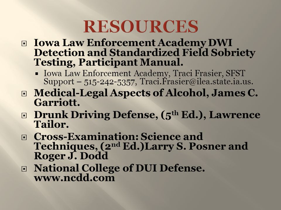 RESOURCES Iowa Law Enforcement Academy DWI Detection and Standardized Field Sobriety Testing, Participant Manual.