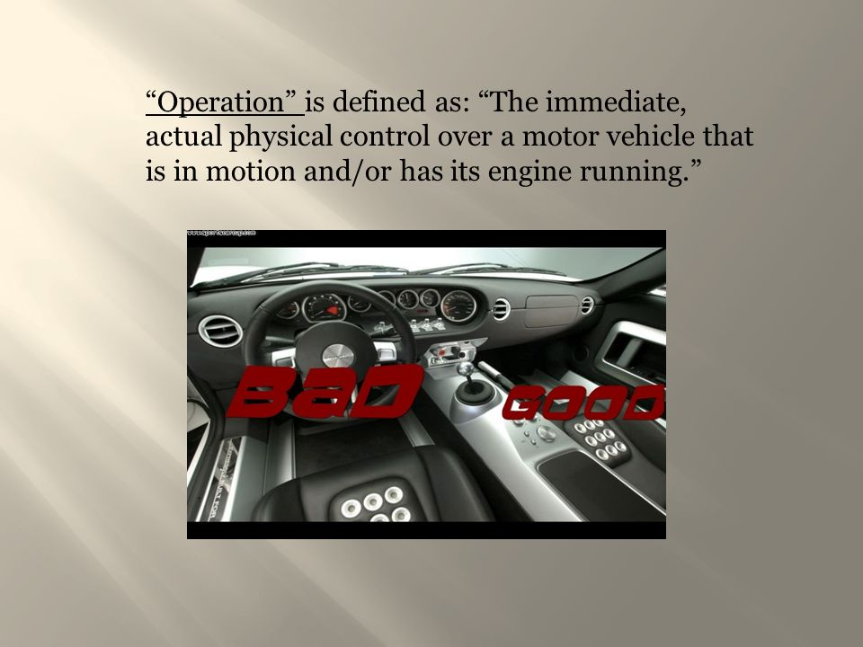 Operation is defined as: The immediate, actual physical control over a motor vehicle that is in motion and/or has its engine running.