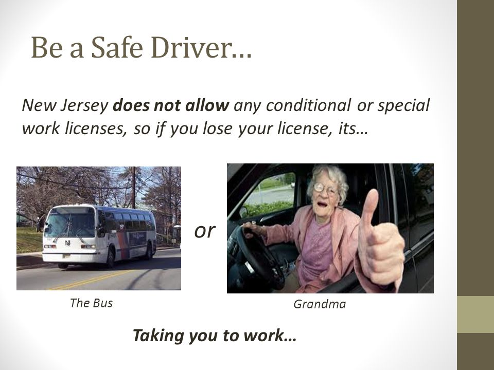 Be a Safe Driver… New Jersey does not allow any conditional or special work licenses, so if you lose your license, its…