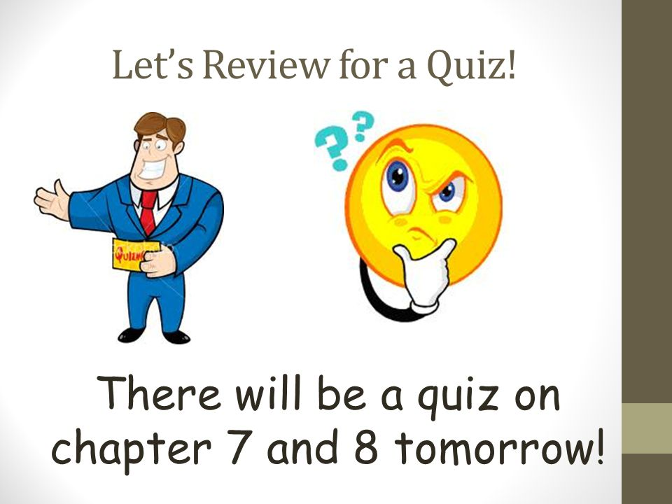 There will be a quiz on chapter 7 and 8 tomorrow!