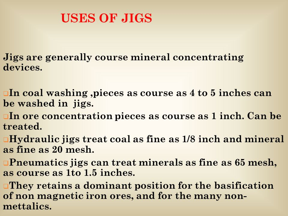 USES OF JIGS Jigs are generally course mineral concentrating devices.