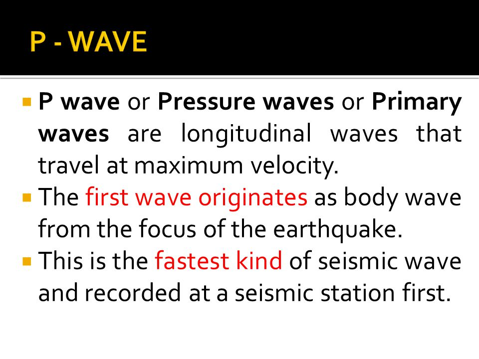 P - WAVE P wave or Pressure waves or Primary waves are longitudinal waves that travel at maximum velocity.