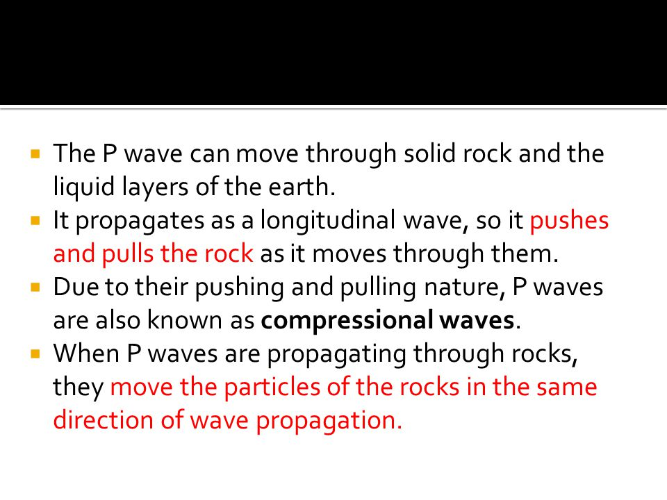 The P wave can move through solid rock and the liquid layers of the earth.