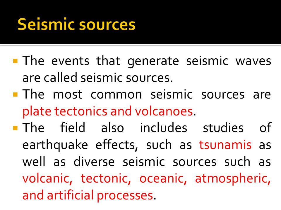 Seismic sources The events that generate seismic waves are called seismic sources.