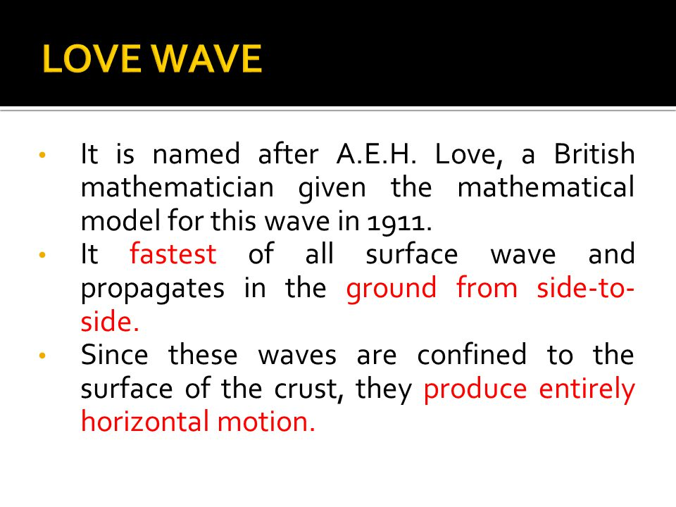 LOVE WAVE It is named after A.E.H. Love, a British mathematician given the mathematical model for this wave in 1911.