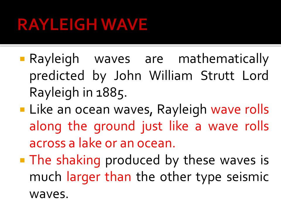 RAYLEIGH WAVE Rayleigh waves are mathematically predicted by John William Strutt Lord Rayleigh in 1885.