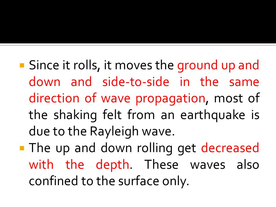 Since it rolls, it moves the ground up and down and side-to-side in the same direction of wave propagation, most of the shaking felt from an earthquake is due to the Rayleigh wave.