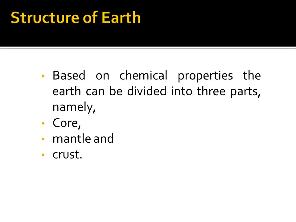 Structure of Earth Based on chemical properties the earth can be divided into three parts, namely, Core,