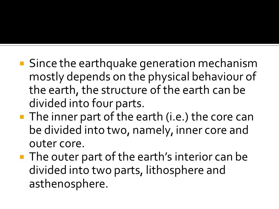 Since the earthquake generation mechanism mostly depends on the physical behaviour of the earth, the structure of the earth can be divided into four parts.