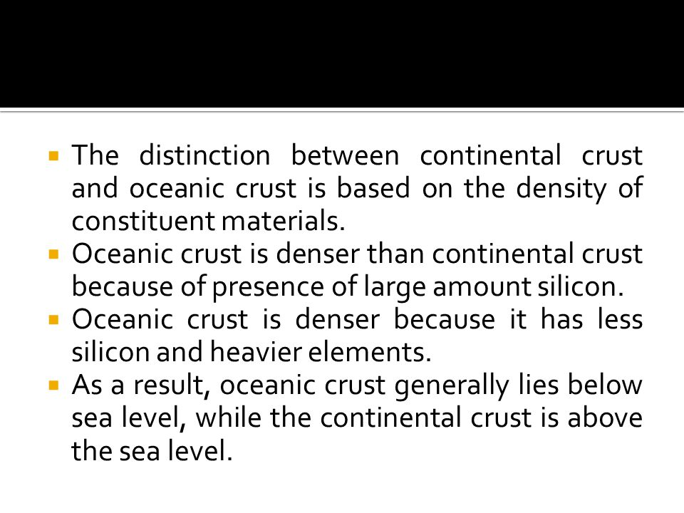 The distinction between continental crust and oceanic crust is based on the density of constituent materials.