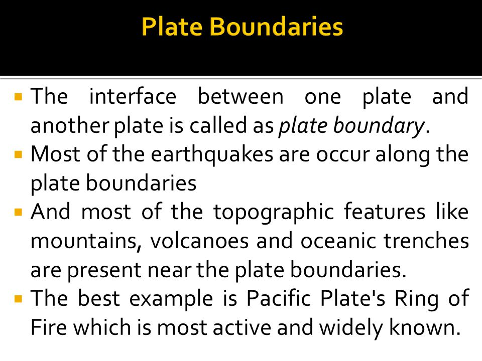 Plate Boundaries The interface between one plate and another plate is called as plate boundary.