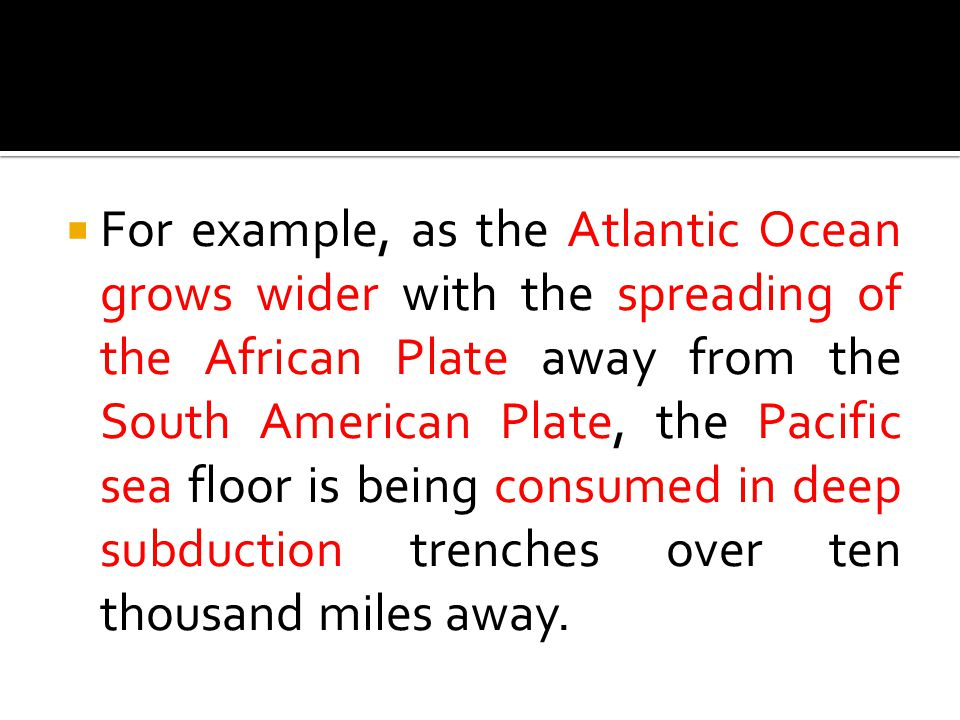 For example, as the Atlantic Ocean grows wider with the spreading of the African Plate away from the South American Plate, the Pacific sea floor is being consumed in deep subduction trenches over ten thousand miles away.