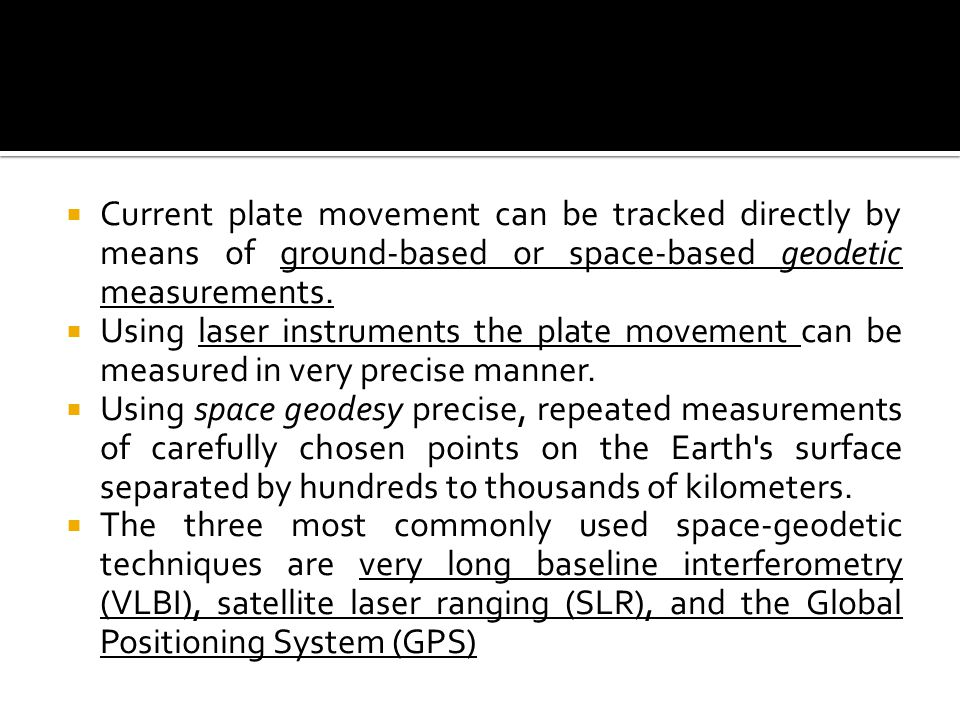 Current plate movement can be tracked directly by means of ground-based or space-based geodetic measurements.