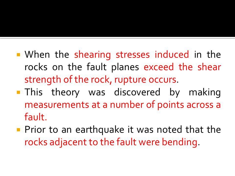 When the shearing stresses induced in the rocks on the fault planes exceed the shear strength of the rock, rupture occurs.