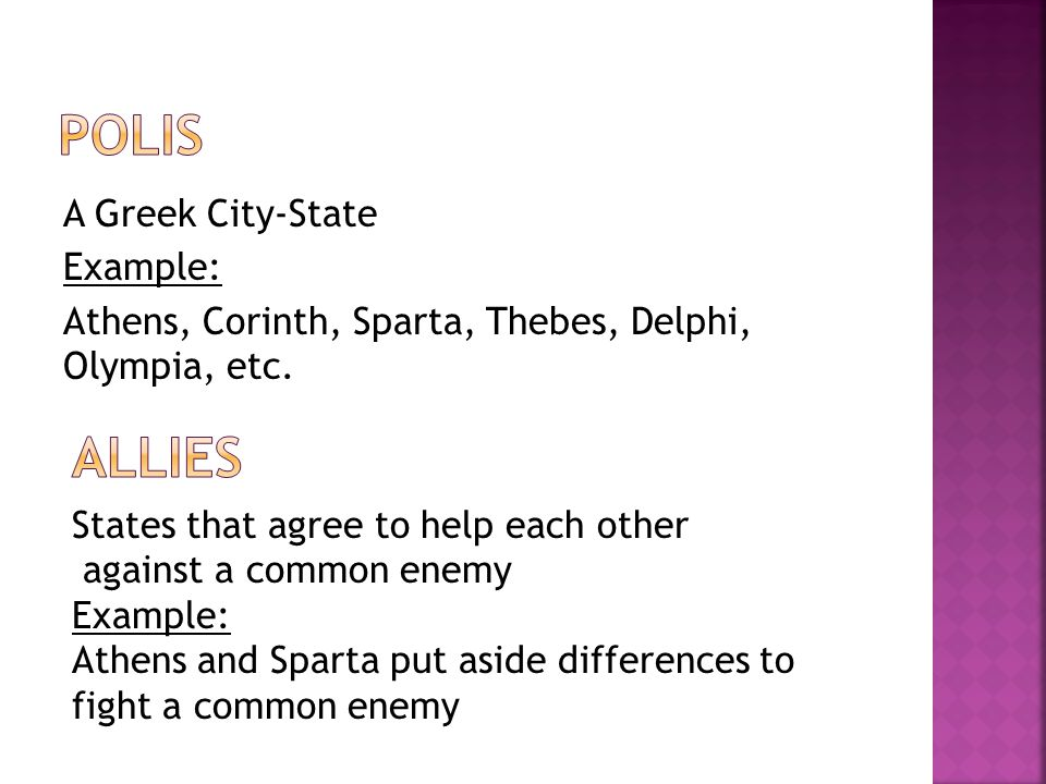 Polis A Greek City-State Example: Athens, Corinth, Sparta, Thebes, Delphi, Olympia, etc. Allies. States that agree to help each other.