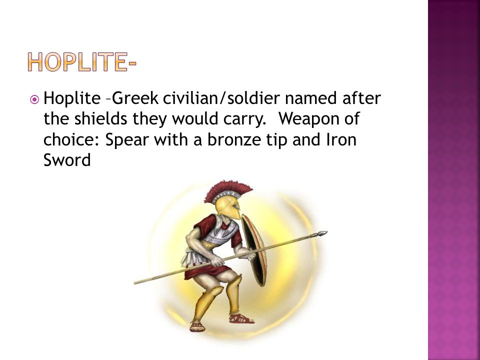 Hoplite- Hoplite –Greek civilian/soldier named after the shields they would carry.
