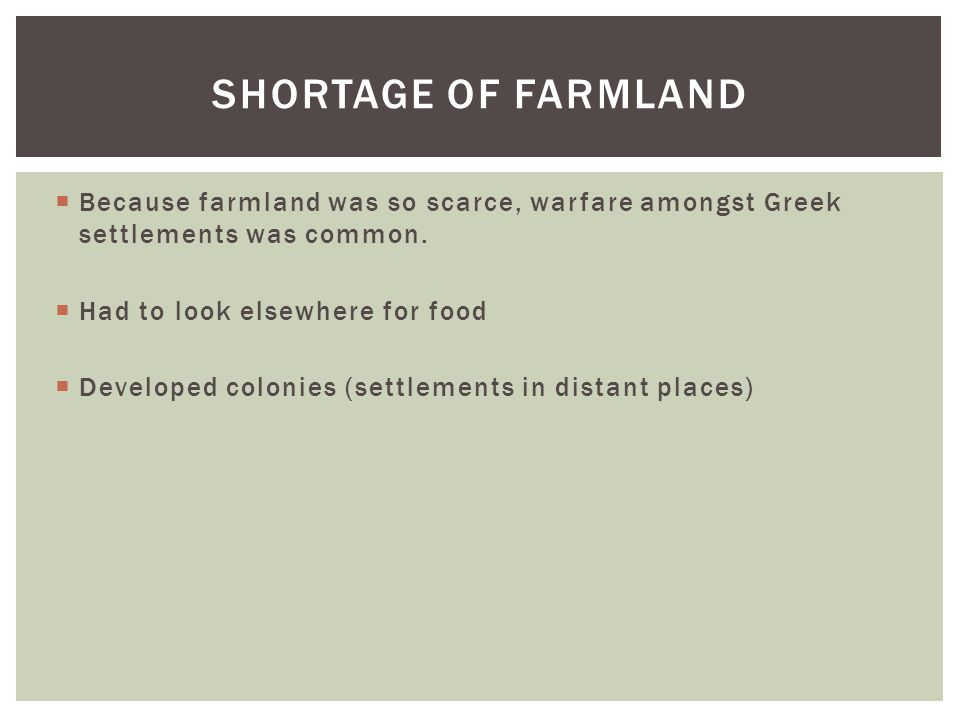 Shortage of Farmland Because farmland was so scarce, warfare amongst Greek settlements was common. Had to look elsewhere for food.
