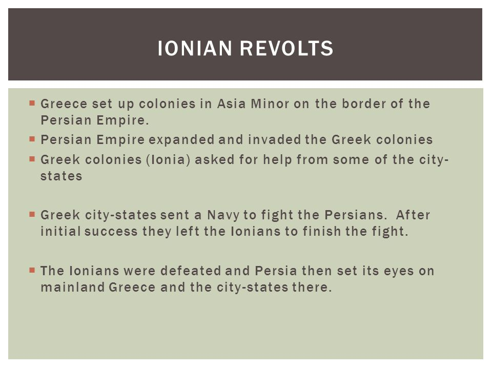 Ionian Revolts Greece set up colonies in Asia Minor on the border of the Persian Empire. Persian Empire expanded and invaded the Greek colonies.