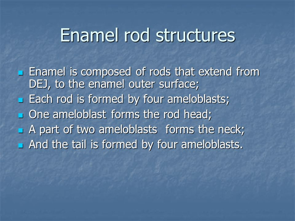 Enamel rod structures Enamel is composed of rods that extend from DEJ, to the enamel outer surface;