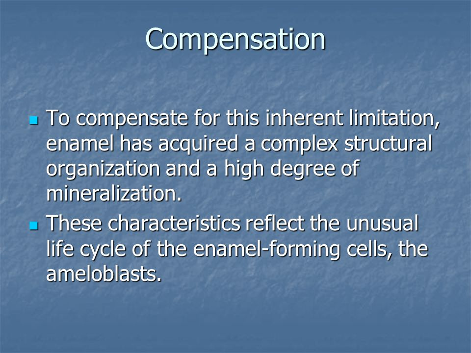 Compensation To compensate for this inherent limitation, enamel has acquired a complex structural organization and a high degree of mineralization.