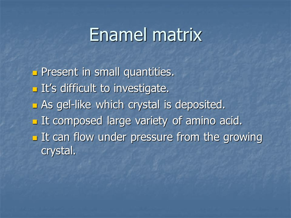 Enamel matrix Present in small quantities.