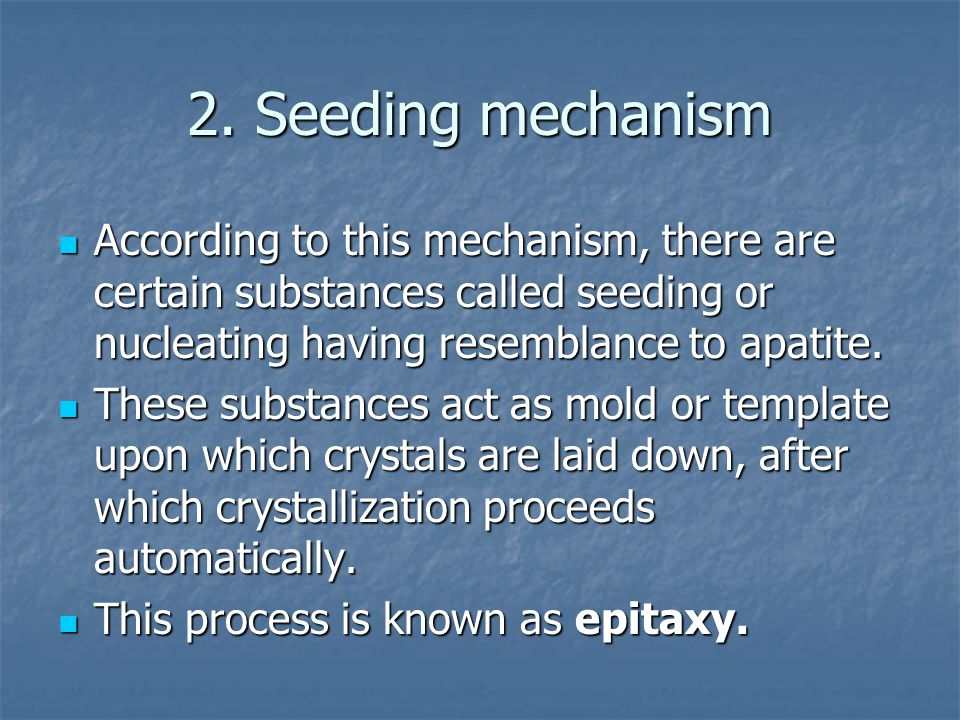 2. Seeding mechanism According to this mechanism, there are certain substances called seeding or nucleating having resemblance to apatite.