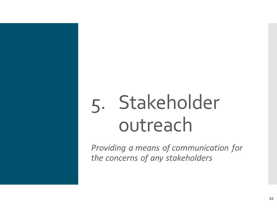 Stakeholder outreach Providing a means of communication for the concerns of any stakeholders